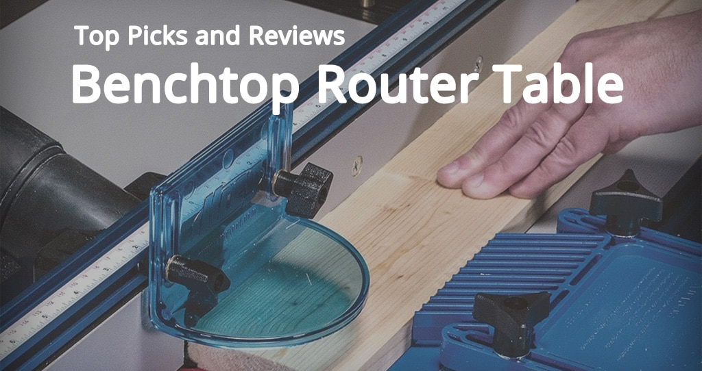 Benchtop Router Table Top Picks And Reviews For 2018